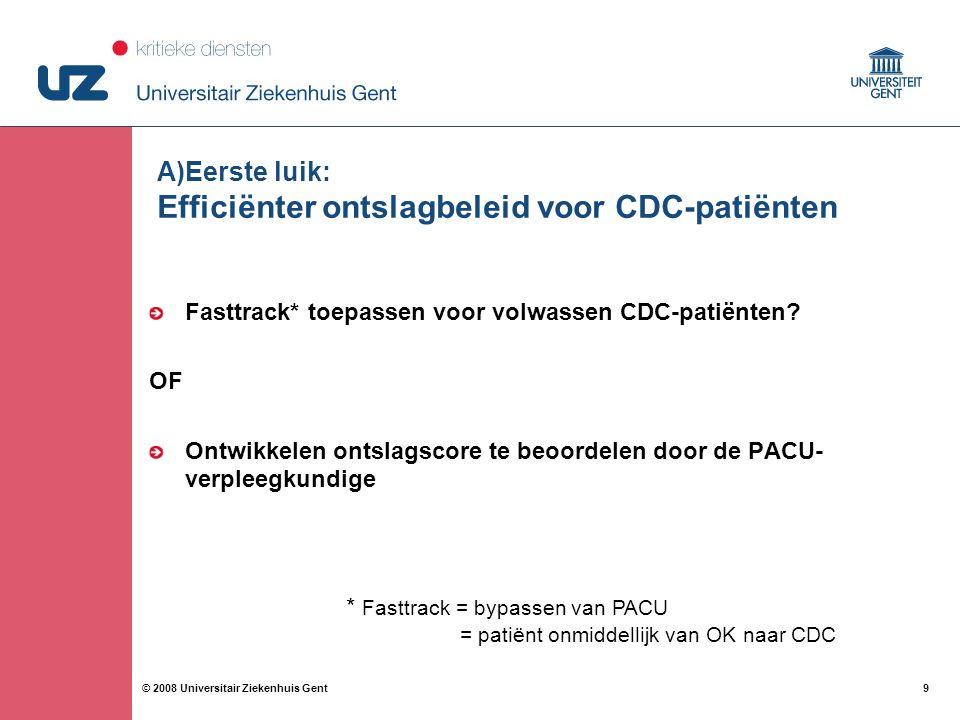 9 9© 2008 Universitair Ziekenhuis Gent A)Eerste luik: Efficiënter ontslagbeleid voor CDC-patiënten Fasttrack* toepassen voor volwassen CDC-patiënten?