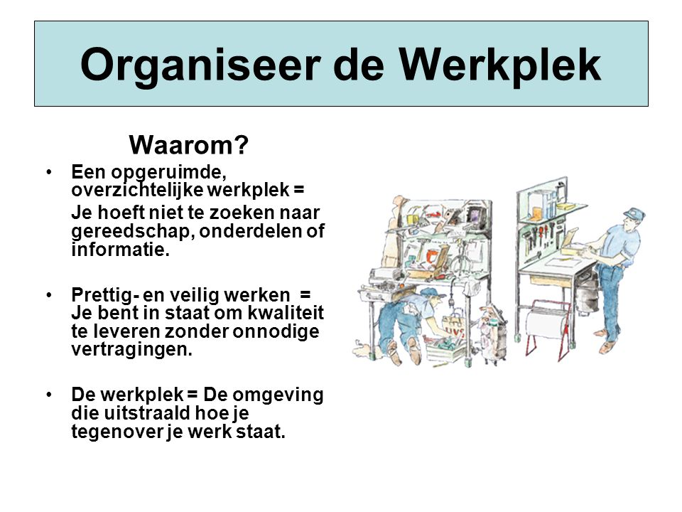 Organiseer de Werkplek Waarom? •Een opgeruimde, overzichtelijke werkplek = Je hoeft niet te zoeken naar gereedschap, onderdelen of informatie. •Pretti