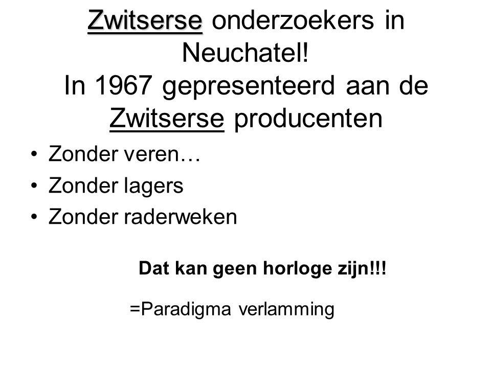 Zwitserse Zwitserse onderzoekers in Neuchatel! In 1967 gepresenteerd aan de Zwitserse producenten •Zonder veren… •Zonder lagers •Zonder raderweken Dat