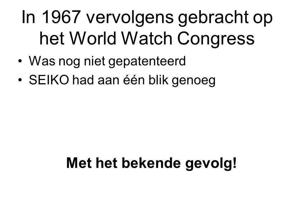 In 1967 vervolgens gebracht op het World Watch Congress •Was nog niet gepatenteerd •SEIKO had aan één blik genoeg Met het bekende gevolg!