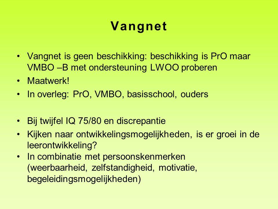 Vangnet •Vangnet is geen beschikking: beschikking is PrO maar VMBO –B met ondersteuning LWOO proberen •Maatwerk! •In overleg: PrO, VMBO, basisschool,