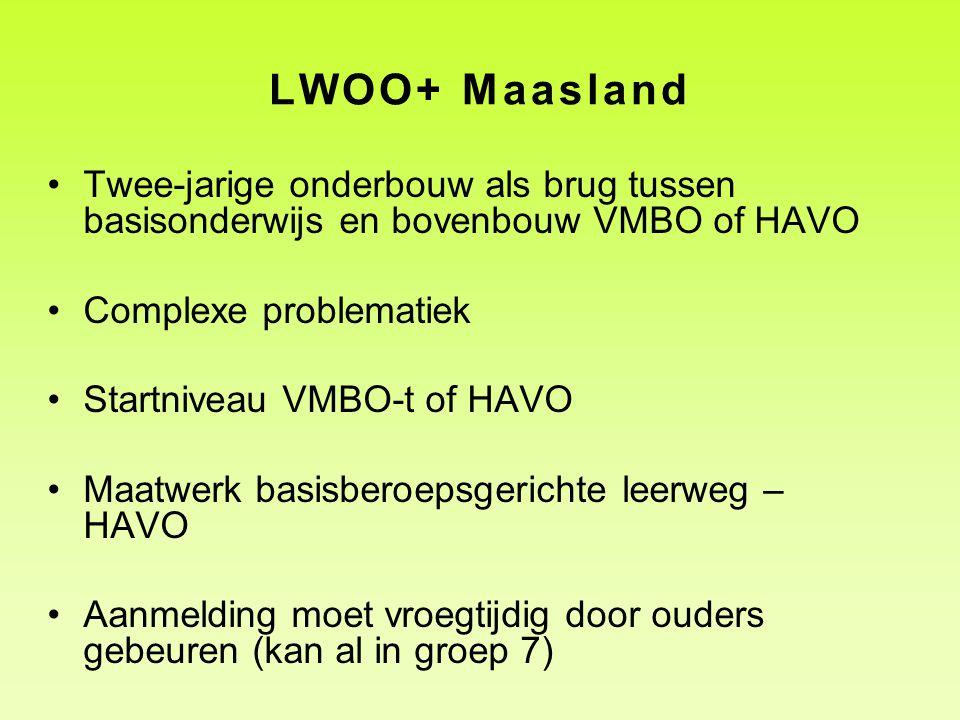 LWOO+ Maasland •Twee-jarige onderbouw als brug tussen basisonderwijs en bovenbouw VMBO of HAVO •Complexe problematiek •Startniveau VMBO-t of HAVO •Maa