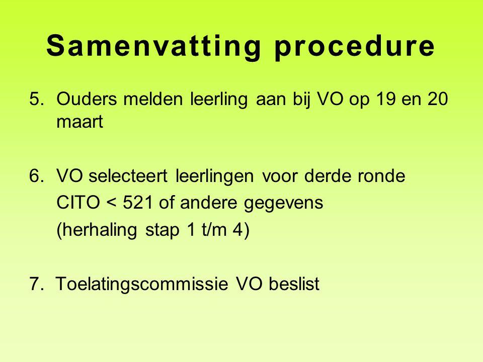 Samenvatting procedure 5.Ouders melden leerling aan bij VO op 19 en 20 maart 6.VO selecteert leerlingen voor derde ronde CITO < 521 of andere gegevens