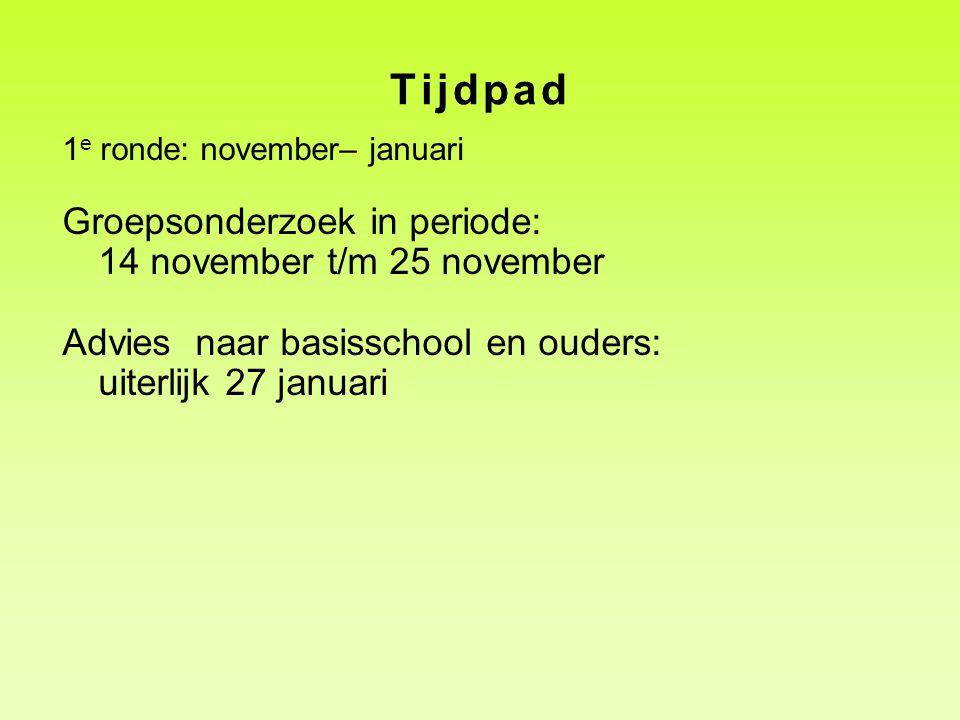 Tijdpad 1 e ronde: november– januari Groepsonderzoek in periode: 14 november t/m 25 november Advies naar basisschool en ouders: uiterlijk 27 januari