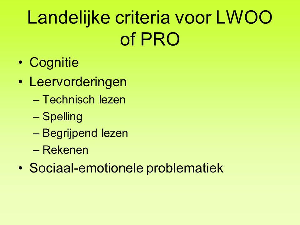 Landelijke criteria voor LWOO of PRO •Cognitie •Leervorderingen –Technisch lezen –Spelling –Begrijpend lezen –Rekenen •Sociaal-emotionele problematiek