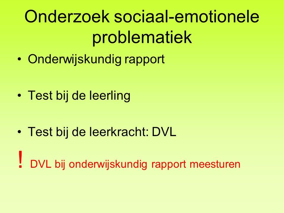 Onderzoek sociaal-emotionele problematiek •Onderwijskundig rapport •Test bij de leerling •Test bij de leerkracht: DVL ! DVL bij onderwijskundig rappor