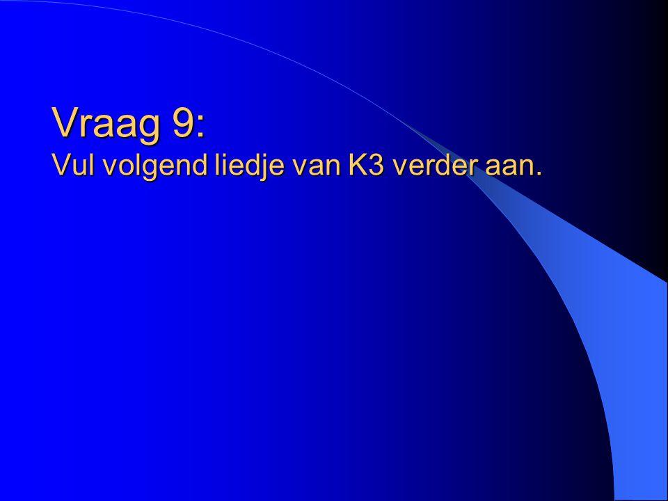 Vraag 9: Vul volgend liedje van K3 verder aan.