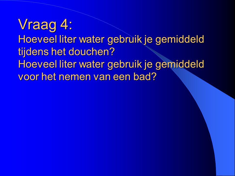 Vraag 4: Hoeveel liter water gebruik je gemiddeld tijdens het douchen? Hoeveel liter water gebruik je gemiddeld voor het nemen van een bad?