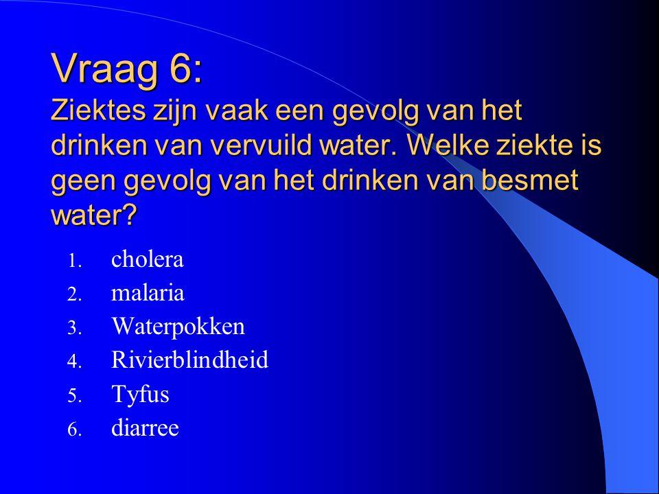 Vraag 6: Ziektes zijn vaak een gevolg van het drinken van vervuild water. Welke ziekte is geen gevolg van het drinken van besmet water? 1. cholera 2.