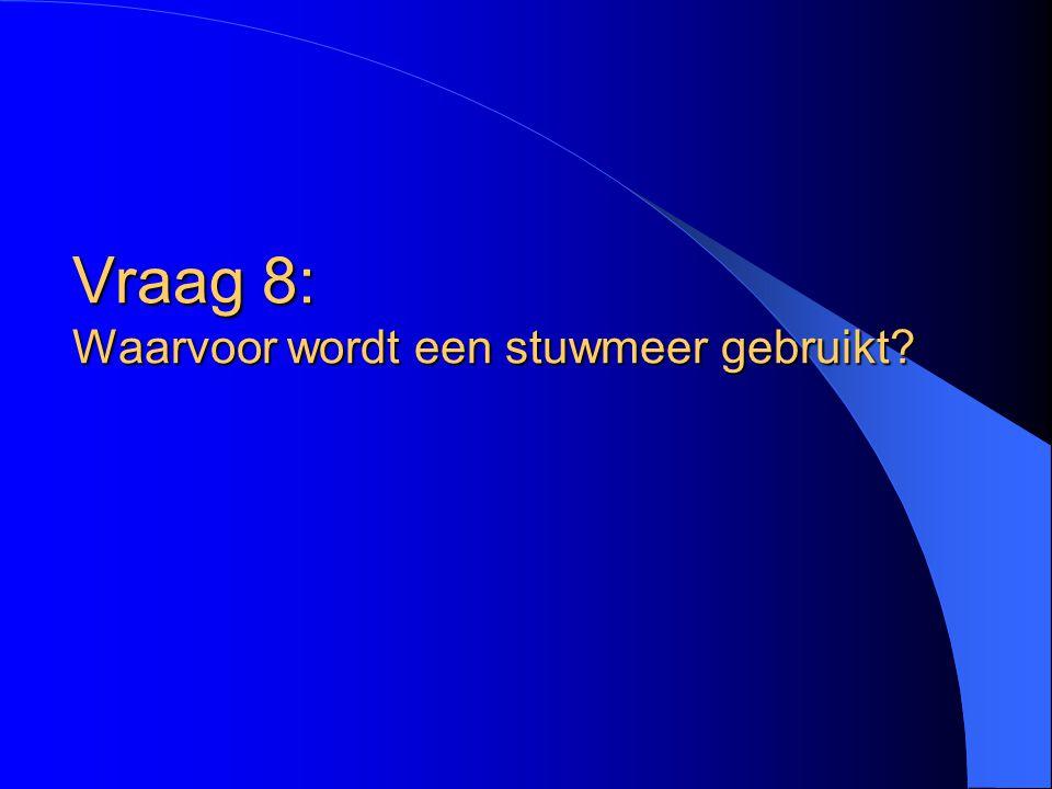 Vraag 8: Waarvoor wordt een stuwmeer gebruikt?