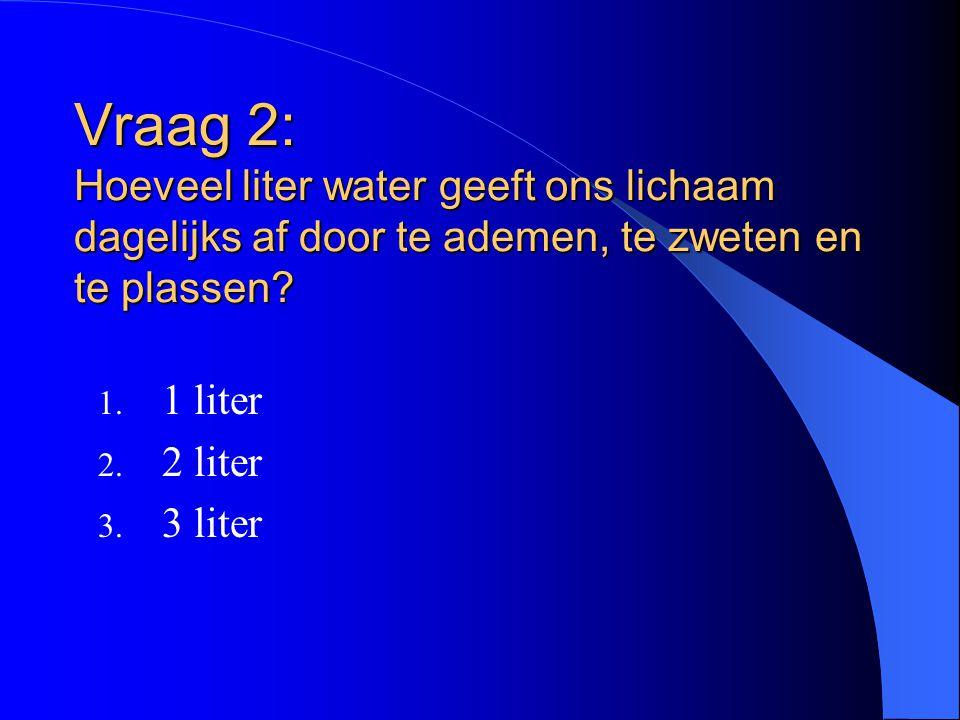 Vraag 2: Hoeveel liter water geeft ons lichaam dagelijks af door te ademen, te zweten en te plassen? 1. 1 liter 2. 2 liter 3. 3 liter