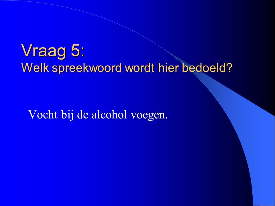 Vraag 5: Welk spreekwoord wordt hier bedoeld? Vocht bij de alcohol voegen.