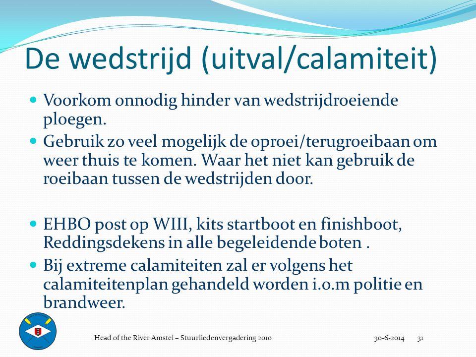 De wedstrijd (uitval/calamiteit) 30-6-2014 31  Voorkom onnodig hinder van wedstrijdroeiende ploegen.  Gebruik zo veel mogelijk de oproei/terugroeiba