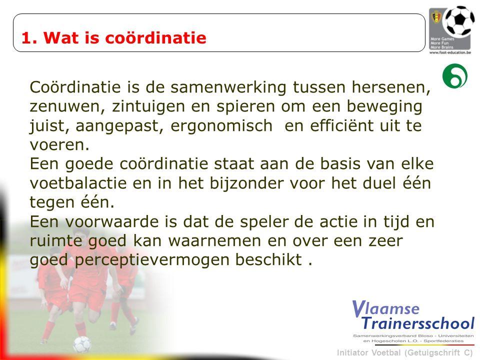 Initiator Voetbal (Getuigschrift C) 1. Wat is coördinatie Coördinatie is de samenwerking tussen hersenen, zenuwen, zintuigen en spieren om een bewegin