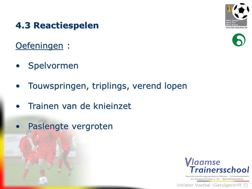 Initiator Voetbal (Getuigschrift C) 4.3 Reactiespelen Oefeningen : •Spelvormen •Touwspringen, triplings, verend lopen •Touwspringen, triplings, verend