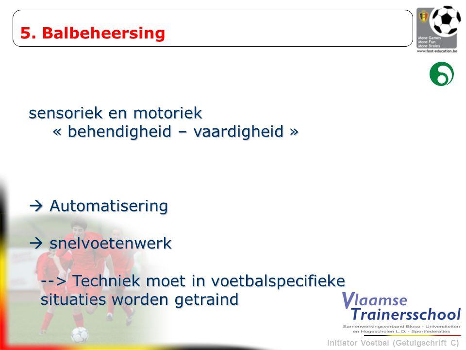 Initiator Voetbal (Getuigschrift C) sensoriek en motoriek « behendigheid – vaardigheid »  Automatisering  snelvoetenwerk 5. Balbeheersing --> Techni