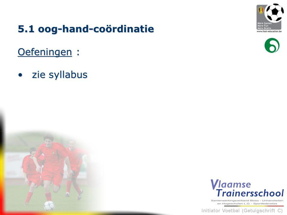 Initiator Voetbal (Getuigschrift C) 5.1 oog-hand-coördinatie Oefeningen : •zie syllabus