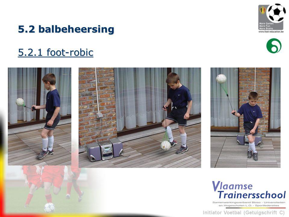 Initiator Voetbal (Getuigschrift C) 5.2 balbeheersing 5.2.1 foot-robic