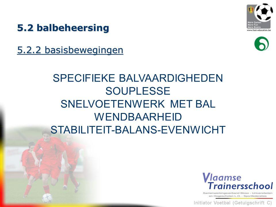 Initiator Voetbal (Getuigschrift C) 5.2 balbeheersing 5.2.2 basisbewegingen SPECIFIEKE BALVAARDIGHEDEN SOUPLESSE SNELVOETENWERK MET BAL WENDBAARHEID S
