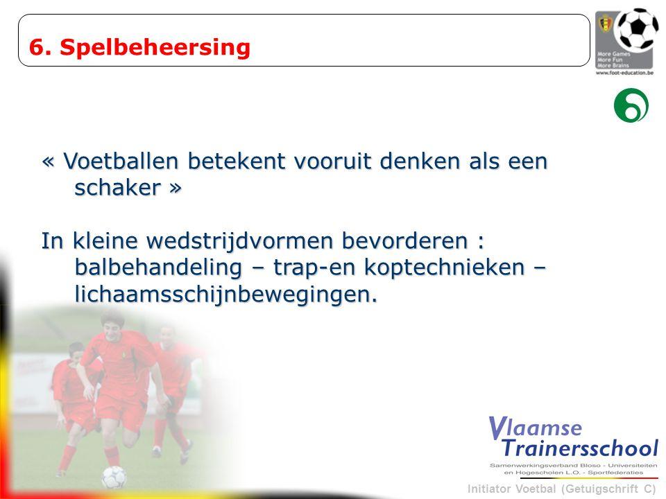 Initiator Voetbal (Getuigschrift C) « Voetballen betekent vooruit denken als een schaker » In kleine wedstrijdvormen bevorderen : balbehandeling – tra