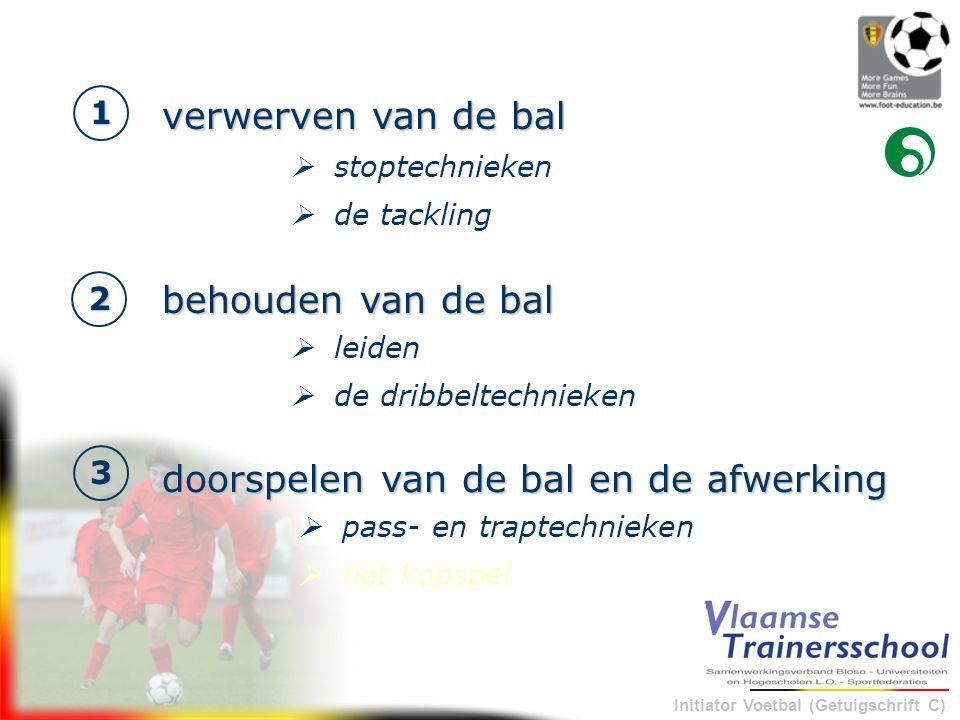 Initiator Voetbal (Getuigschrift C) 1 verwerven van de bal 2 behouden van de bal 3 doorspelen van de bal en de afwerking  stoptechnieken  de tacklin