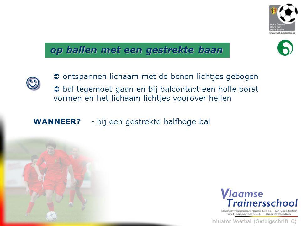 Initiator Voetbal (Getuigschrift C) - bij een gestrekte halfhoge balWANNEER?  op ballen met een gestrekte baan  ontspannen lichaam met de benen lic