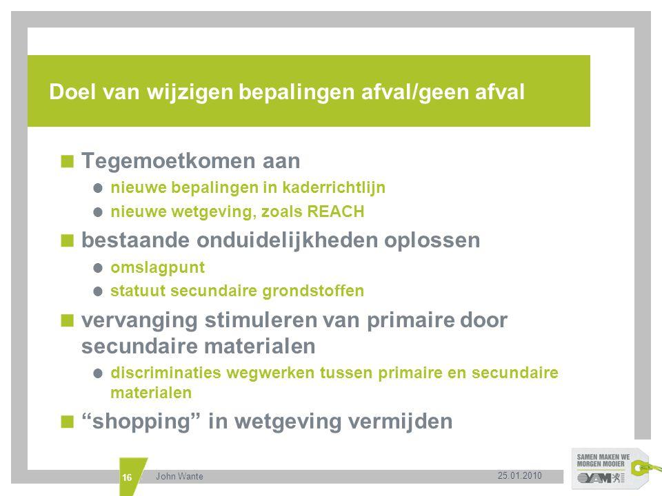 25.01.2010 John Wante 16 Doel van wijzigen bepalingen afval/geen afval  Tegemoetkomen aan  nieuwe bepalingen in kaderrichtlijn  nieuwe wetgeving, z