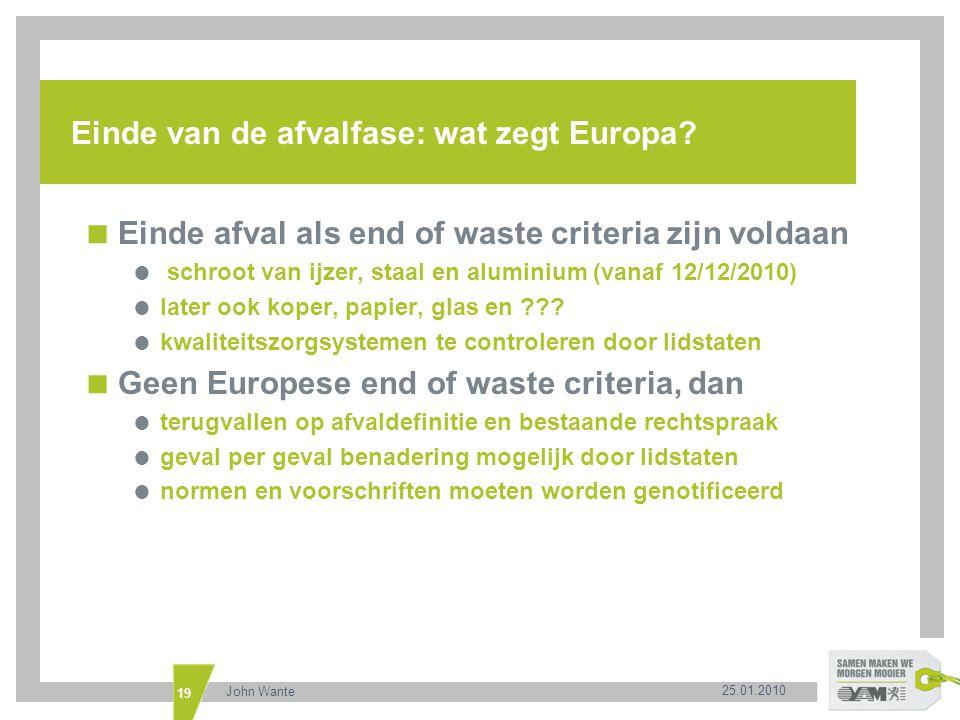 25.01.2010 John Wante 19 Einde van de afvalfase: wat zegt Europa?  Einde afval als end of waste criteria zijn voldaan  schroot van ijzer, staal en a