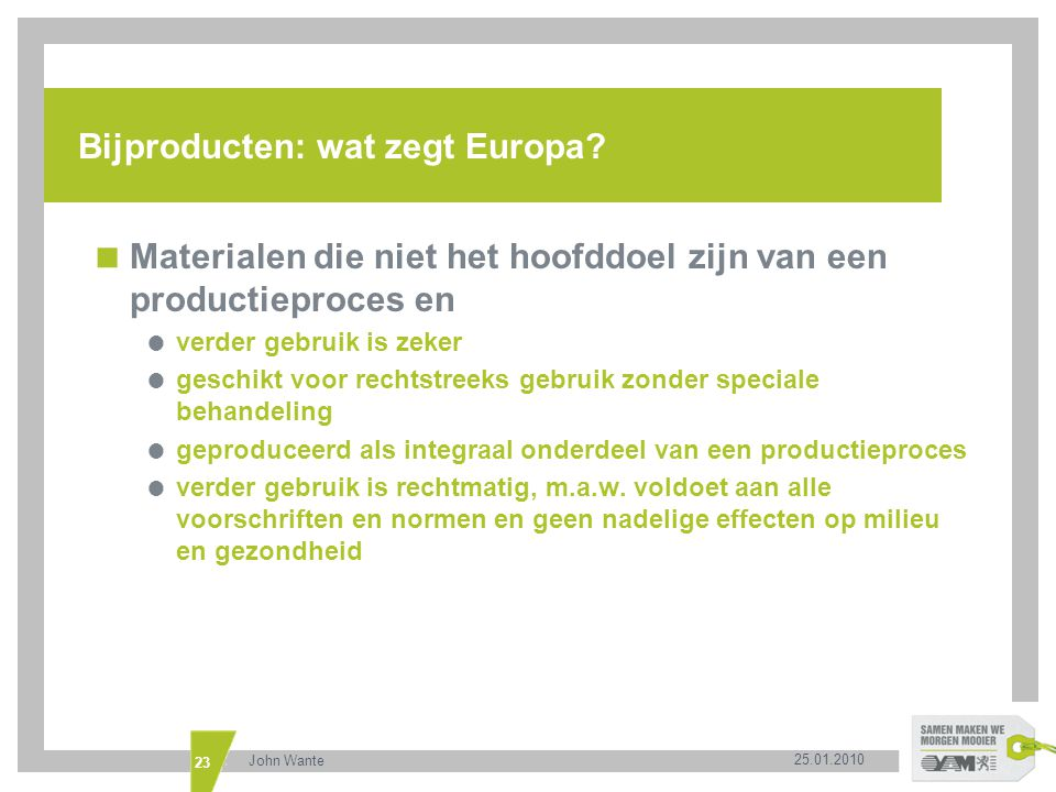 25.01.2010 John Wante 23 Bijproducten: wat zegt Europa?  Materialen die niet het hoofddoel zijn van een productieproces en  verder gebruik is zeker