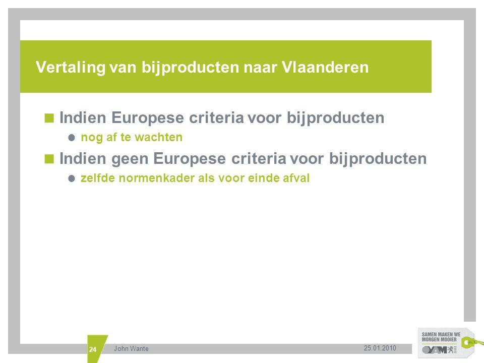25.01.2010 John Wante 24 Vertaling van bijproducten naar Vlaanderen  Indien Europese criteria voor bijproducten  nog af te wachten  Indien geen Eur