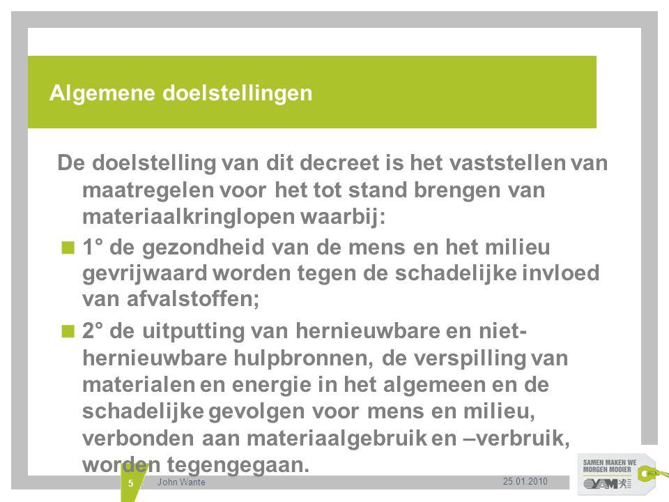 25.01.2010 John Wante 6 Algemene doelstellingen 1° maatregelen waarbij als prioriteitsvolgorde de volgende hiërarchie wordt gehanteerd:  a) in de eerste plaats de preventie van afvalstoffen en een efficiënter en minder milieubelastend gebruik en verbruik van materialen via aangepaste productie- en consumptiepatronen;  b) in de tweede plaats het voorbereiden van afvalstoffen voor hergebruik;  c) in de derde plaats de recyclage van afvalstoffen en het inzetten van materialen in gesloten materiaalkringlopen;  d) in de vierde plaats andere vormen van nuttige toepassing van afvalstoffen, zoals bepaalde vormen van energie-opwekking;  e) in de vijfde plaats de verwijdering van afvalstoffen, met storten als laatste optie.