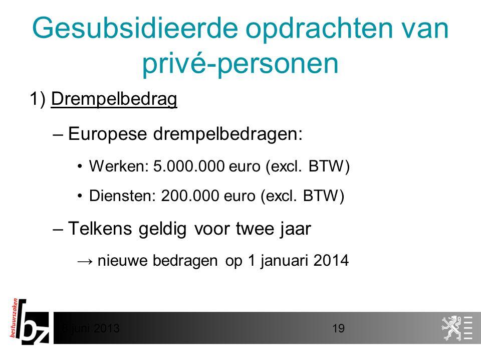 8 juni 201319 Gesubsidieerde opdrachten van privé-personen 1) Drempelbedrag –Europese drempelbedragen: •Werken: 5.000.000 euro (excl. BTW) •Diensten: