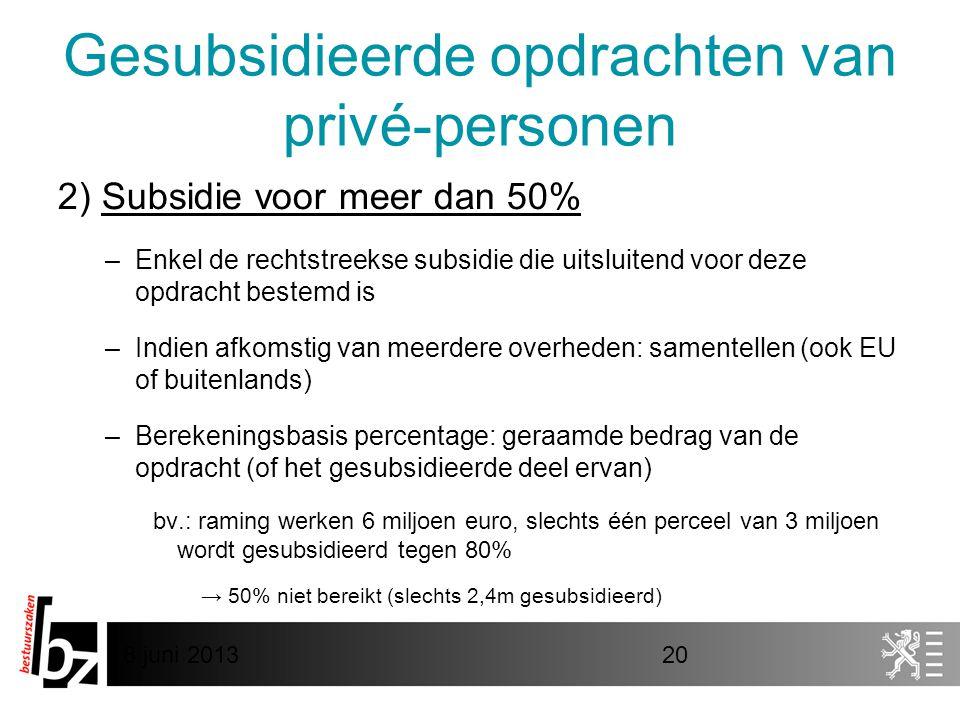 8 juni 201320 Gesubsidieerde opdrachten van privé-personen 2) Subsidie voor meer dan 50% –Enkel de rechtstreekse subsidie die uitsluitend voor deze opdracht bestemd is –Indien afkomstig van meerdere overheden: samentellen (ook EU of buitenlands) –Berekeningsbasis percentage: geraamde bedrag van de opdracht (of het gesubsidieerde deel ervan) bv.: raming werken 6 miljoen euro, slechts één perceel van 3 miljoen wordt gesubsidieerd tegen 80% → 50% niet bereikt (slechts 2,4m gesubsidieerd)