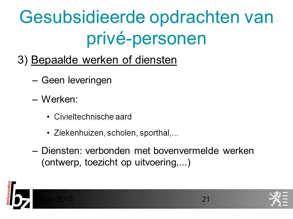 8 juni 201321 Gesubsidieerde opdrachten van privé-personen 3) Bepaalde werken of diensten –Geen leveringen –Werken: •Civieltechnische aard •Ziekenhuiz