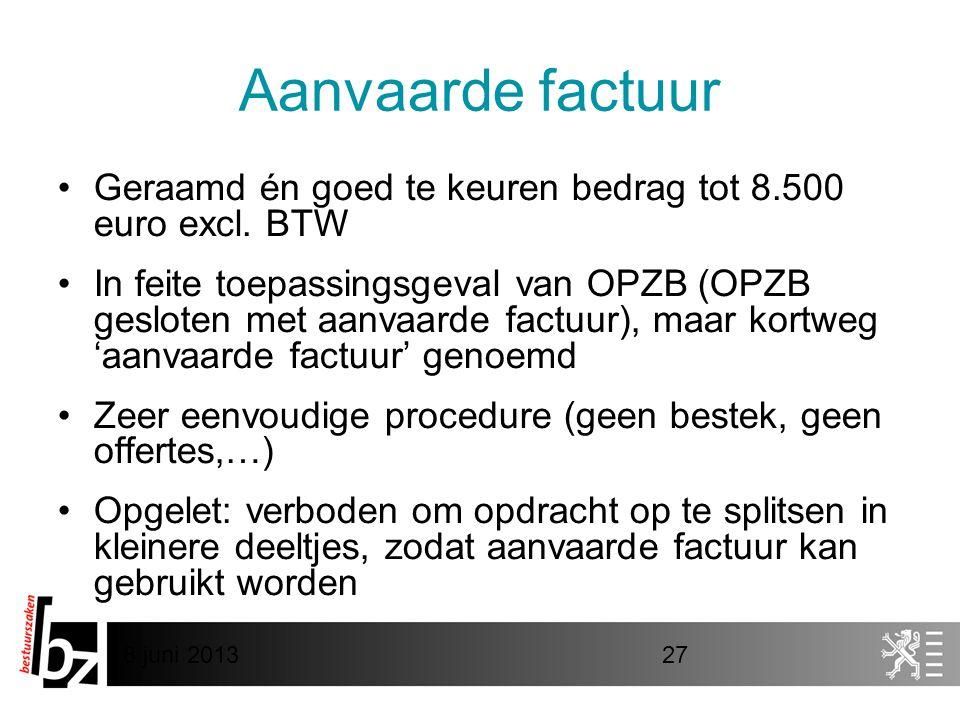 8 juni 201327 Aanvaarde factuur •Geraamd én goed te keuren bedrag tot 8.500 euro excl. BTW •In feite toepassingsgeval van OPZB (OPZB gesloten met aanv