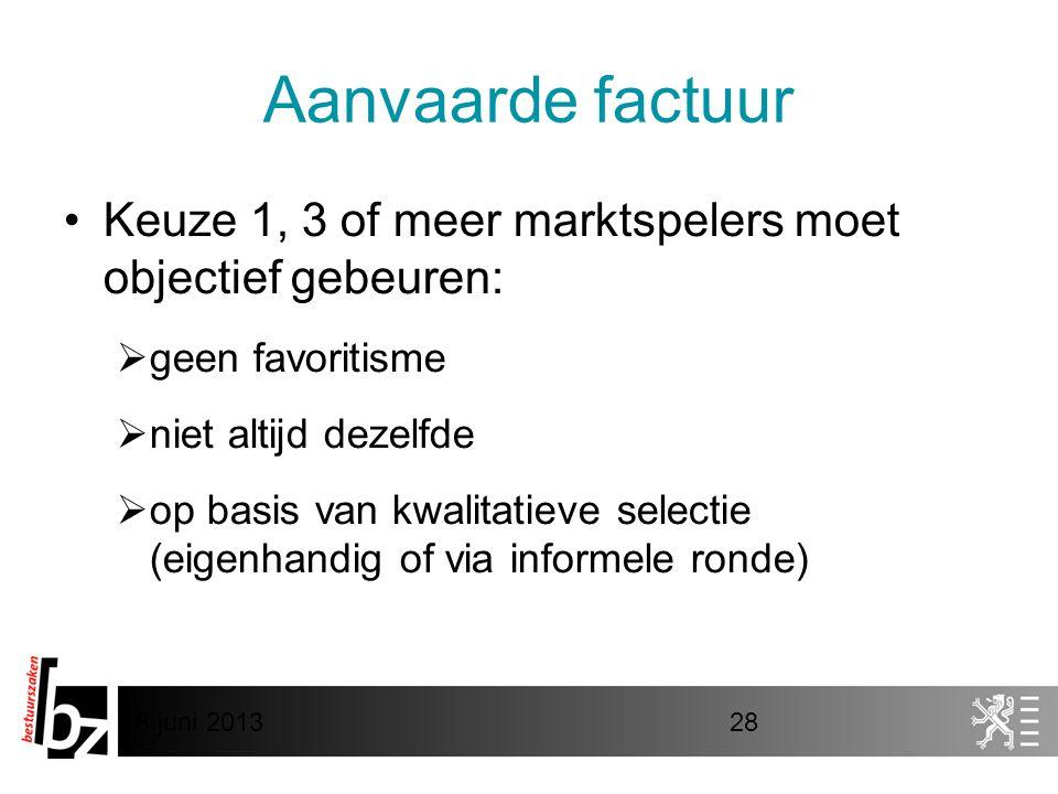 8 juni 201328 Aanvaarde factuur •Keuze 1, 3 of meer marktspelers moet objectief gebeuren:  geen favoritisme  niet altijd dezelfde  op basis van kwalitatieve selectie (eigenhandig of via informele ronde)