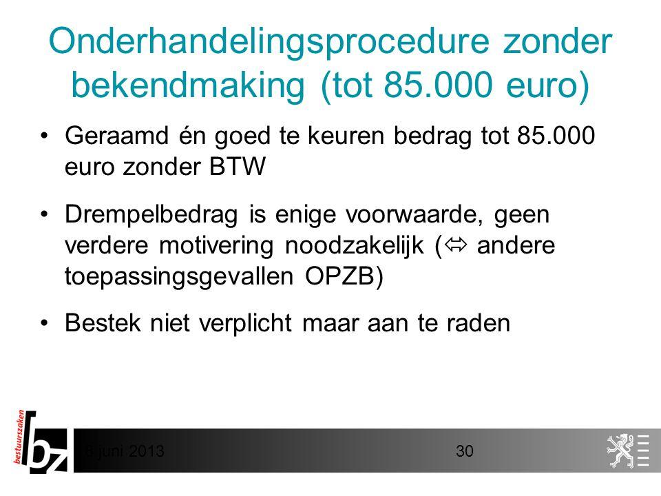 8 juni 201330 Onderhandelingsprocedure zonder bekendmaking (tot 85.000 euro) •Geraamd én goed te keuren bedrag tot 85.000 euro zonder BTW •Drempelbedrag is enige voorwaarde, geen verdere motivering noodzakelijk (  andere toepassingsgevallen OPZB) •Bestek niet verplicht maar aan te raden