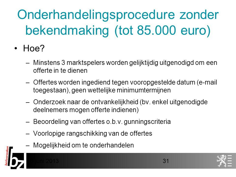 8 juni 201331 Onderhandelingsprocedure zonder bekendmaking (tot 85.000 euro) •Hoe? –Minstens 3 marktspelers worden gelijktijdig uitgenodigd om een off