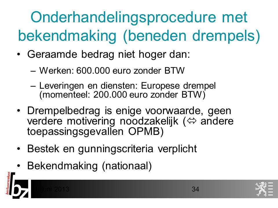 8 juni 201334 Onderhandelingsprocedure met bekendmaking (beneden drempels) •Geraamde bedrag niet hoger dan: –Werken: 600.000 euro zonder BTW –Leveringen en diensten: Europese drempel (momenteel: 200.000 euro zonder BTW) •Drempelbedrag is enige voorwaarde, geen verdere motivering noodzakelijk (  andere toepassingsgevallen OPMB) •Bestek en gunningscriteria verplicht •Bekendmaking (nationaal)