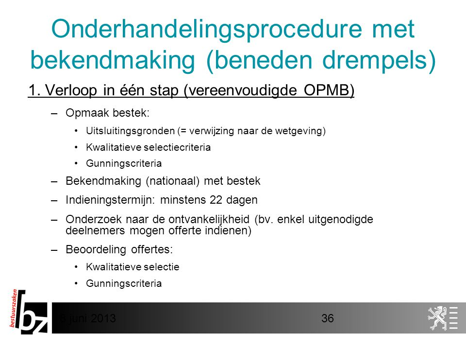 8 juni 201336 Onderhandelingsprocedure met bekendmaking (beneden drempels) 1. Verloop in één stap (vereenvoudigde OPMB) –Opmaak bestek: •Uitsluitingsg