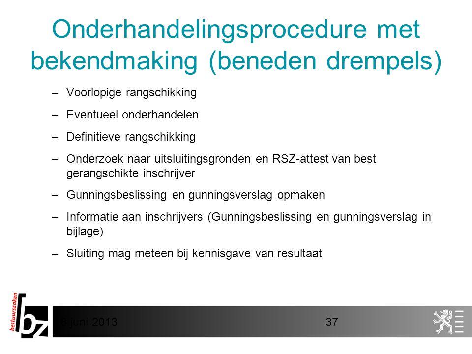 8 juni 201337 Onderhandelingsprocedure met bekendmaking (beneden drempels) –Voorlopige rangschikking –Eventueel onderhandelen –Definitieve rangschikking –Onderzoek naar uitsluitingsgronden en RSZ-attest van best gerangschikte inschrijver –Gunningsbeslissing en gunningsverslag opmaken –Informatie aan inschrijvers (Gunningsbeslissing en gunningsverslag in bijlage) –Sluiting mag meteen bij kennisgave van resultaat