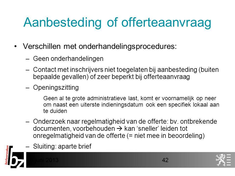 8 juni 201342 Aanbesteding of offerteaanvraag •Verschillen met onderhandelingsprocedures: –Geen onderhandelingen –Contact met inschrijvers niet toegel