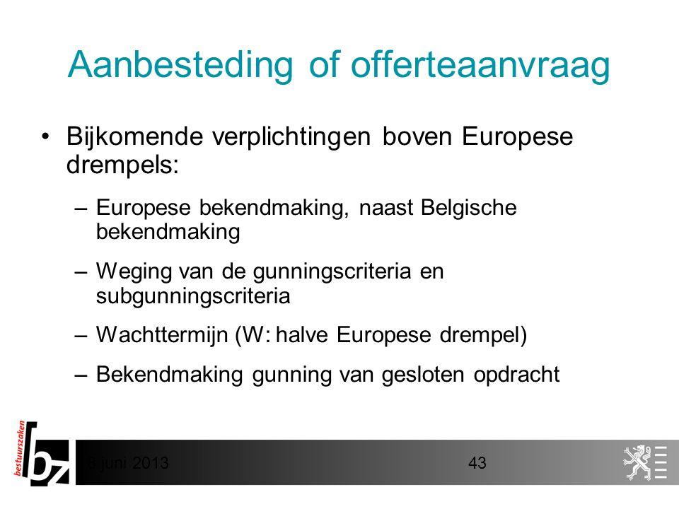 8 juni 201343 Aanbesteding of offerteaanvraag •Bijkomende verplichtingen boven Europese drempels: –Europese bekendmaking, naast Belgische bekendmaking