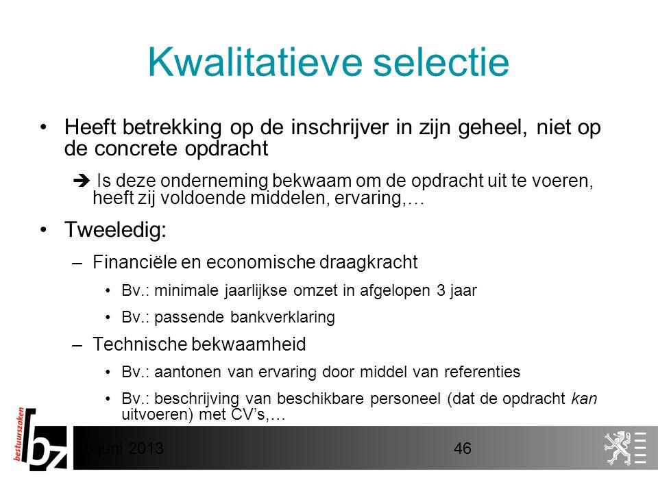 8 juni 201346 Kwalitatieve selectie •Heeft betrekking op de inschrijver in zijn geheel, niet op de concrete opdracht  Is deze onderneming bekwaam om de opdracht uit te voeren, heeft zij voldoende middelen, ervaring,… •Tweeledig: –Financiële en economische draagkracht •Bv.: minimale jaarlijkse omzet in afgelopen 3 jaar •Bv.: passende bankverklaring –Technische bekwaamheid •Bv.: aantonen van ervaring door middel van referenties •Bv.: beschrijving van beschikbare personeel (dat de opdracht kan uitvoeren) met CV's,…