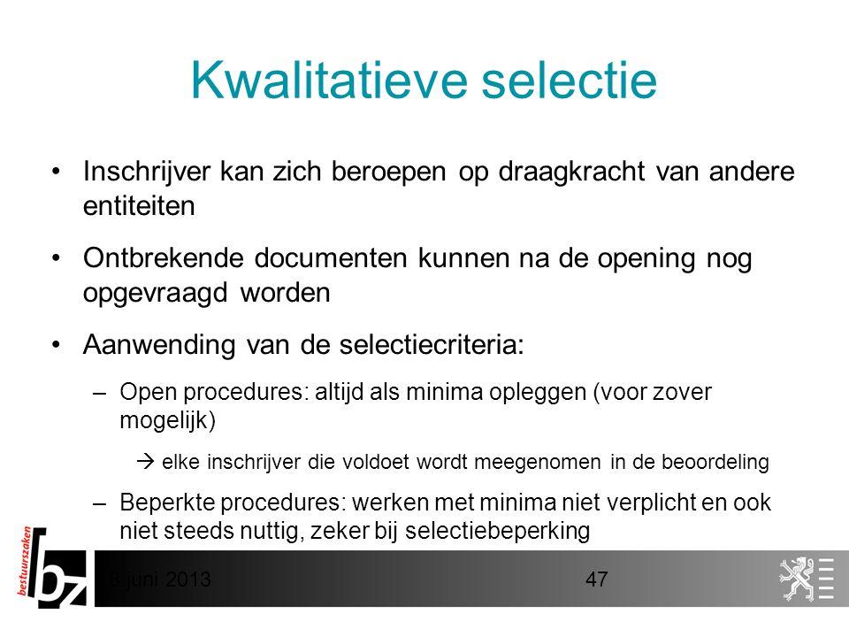 8 juni 201347 Kwalitatieve selectie •Inschrijver kan zich beroepen op draagkracht van andere entiteiten •Ontbrekende documenten kunnen na de opening nog opgevraagd worden •Aanwending van de selectiecriteria: –Open procedures: altijd als minima opleggen (voor zover mogelijk)  elke inschrijver die voldoet wordt meegenomen in de beoordeling –Beperkte procedures: werken met minima niet verplicht en ook niet steeds nuttig, zeker bij selectiebeperking