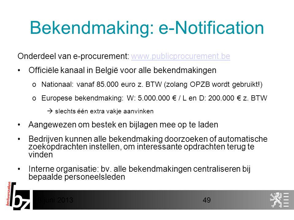 8 juni 201349 Bekendmaking: e-Notification Onderdeel van e-procurement: www.publicprocurement.bewww.publicprocurement.be •Officiële kanaal in België voor alle bekendmakingen oNationaal: vanaf 85.000 euro z.