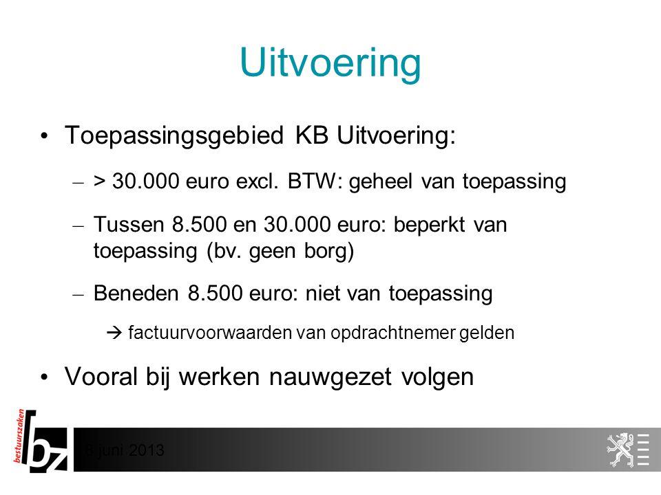 8 juni 2013 Uitvoering • Toepassingsgebied KB Uitvoering: – > 30.000 euro excl. BTW: geheel van toepassing – Tussen 8.500 en 30.000 euro: beperkt van