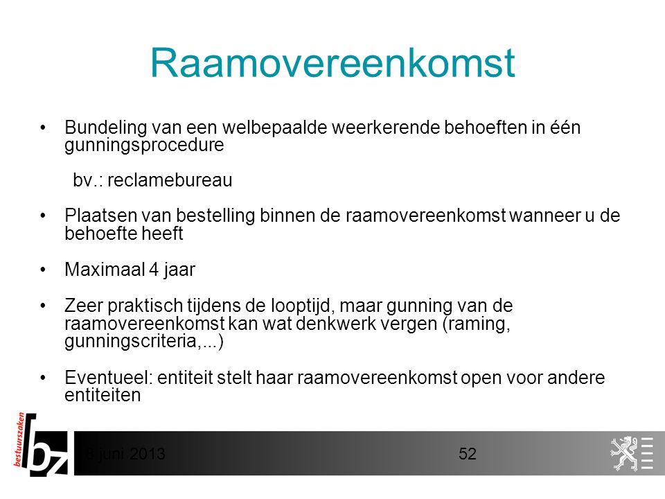 8 juni 201352 Raamovereenkomst •Bundeling van een welbepaalde weerkerende behoeften in één gunningsprocedure bv.: reclamebureau •Plaatsen van bestelli