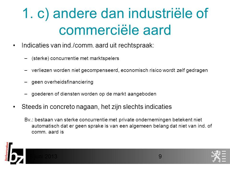 8 juni 20139 1. c) andere dan industriële of commerciële aard •Indicaties van ind./comm. aard uit rechtspraak: –(sterke) concurrentie met marktspelers