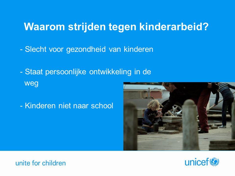 Waarom strijden tegen kinderarbeid? - Slecht voor gezondheid van kinderen - Staat persoonlijke ontwikkeling in de weg - Kinderen niet naar school